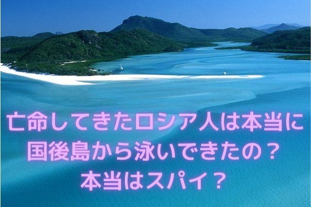 亡命してきたロシア人は本当に国後島から泳いできたの?本当はスパイ?