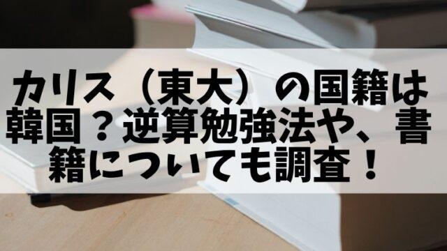 カリス(東大)の国籍は韓国?逆算勉強法や、書籍についても調査!