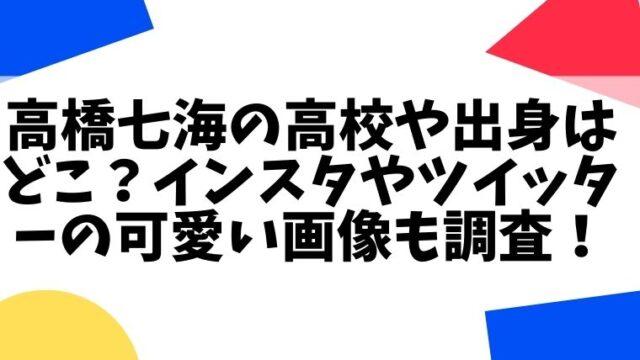高橋七海の高校や出身はどこ?インスタやツイッターの可愛い画像も調査!