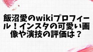 飯沼愛のwikiプロフィール!インスタの可愛い画像や演技の評価は?