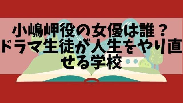 小嶋岬役の女優は誰で名前は?ドラマ生徒が人生をやり直せる学校