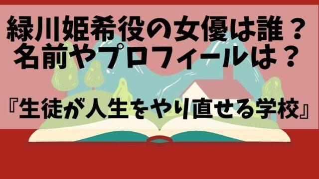 緑川姫希役の女優は誰?名前やwiki風プロフィールを調査!生徒が人生をやり直せる学校