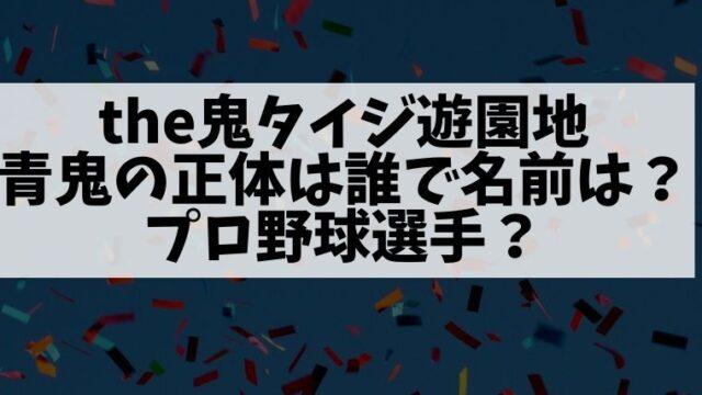 the鬼タイジ遊園地の謎の青鬼の正体は誰で名前は?プロ野球選手?