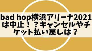 bad hop横浜アリーナ2021は中止!?キャンセルやチケット払い戻しは?