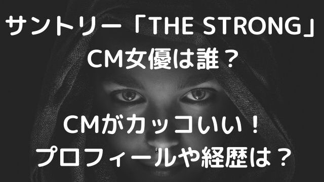 サントリー「THE STRONG」のCM女優は誰?CMがカッコいい!プロフィールや経歴は?