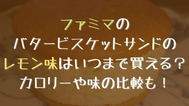 ファミマのバタービスケットサンドのレモン味はいつまで買える?カロリーや味の比較も!