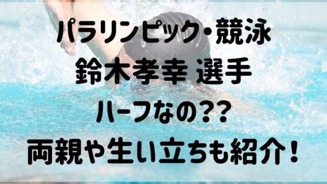 (パラリンピック・競泳)鈴木孝幸はハーフなの?両親や生い立ちについても調査!