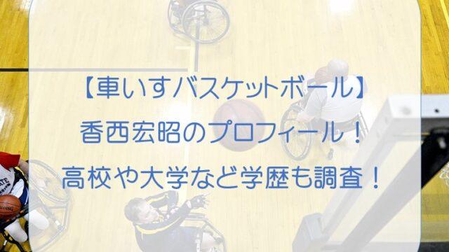 香西宏昭(車いすバスケットボール)のプロフィール!高校や大学など学歴も調査!