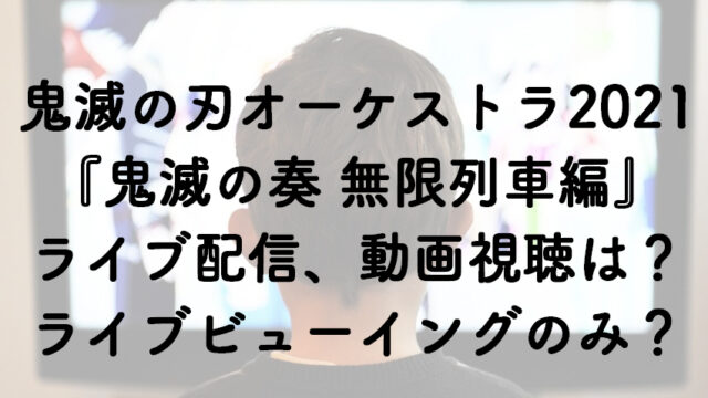 鬼滅の刃オーケストラ2021「鬼滅の奏 無限列車編」はライブ配信ある?視聴方法はライブビューイングのみ?