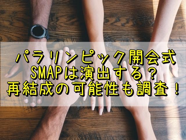 パラリンピック開会式にSMAPは演出する?再結成の可能性も調査!