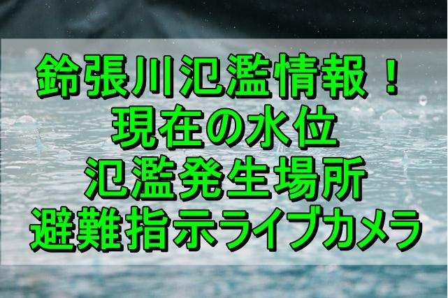 鈴張川氾濫情報!現在の水位や氾濫発生場所、避難指示ライブカメラを調査!