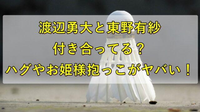 渡辺勇大と東野有紗は付き合ってる?ハグやお姫様抱っこがヤバい!