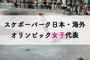 スケートボードパーク日本と海外の女子代表選手