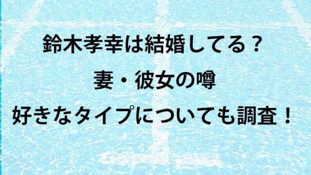鈴木孝幸の結婚・彼女について