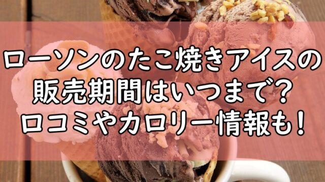 ローソンのたこ焼きアイスの販売期間はいつまで?口コミやカロリー情報も!