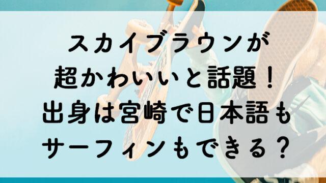 スカイブラウンが超かわいいと話題!出身は宮崎で日本語もサーフィンもできるの?