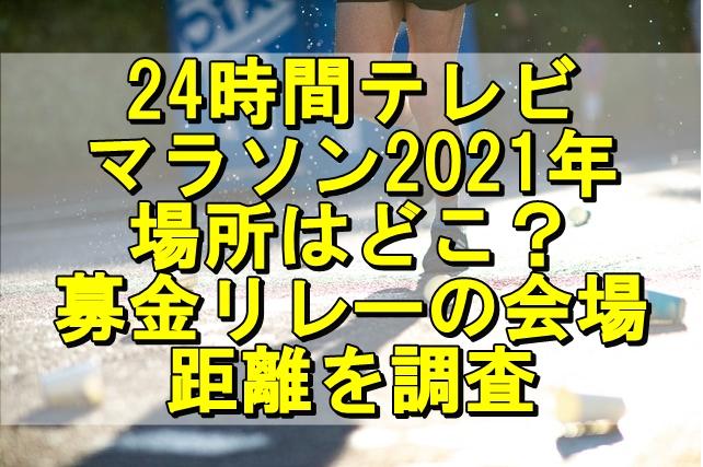 24時間テレビマラソン2021年の場所はどこ?募金リレーの会場や距離を調査