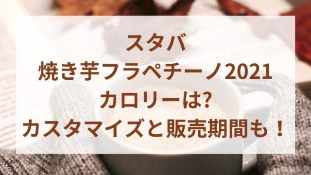 スタバ焼き芋フラペチーノ2021のカロリーは?カスタマイズと販売期間も!