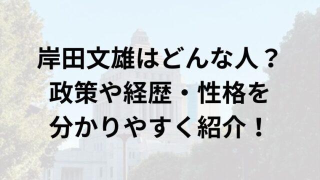 岸田文雄はどんな人?政策や経歴・性格を分かりやすく紹介!