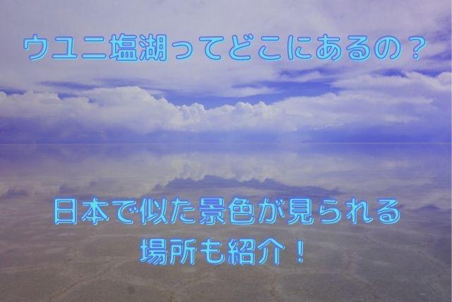 ウユニ塩湖ってどこにあるの? 日本で似た景色が見られる場所も紹介!
