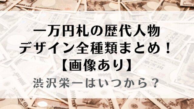 【画像】一万円札の歴代人物やデザイン全種類まとめ!渋沢栄一はいつから?