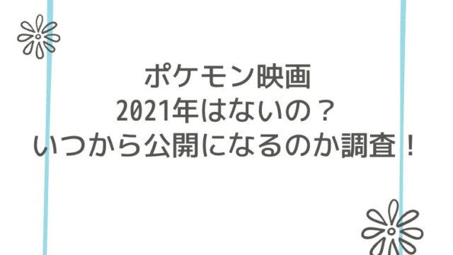 ポケモン映画2021年はないの?いつから公開になるのか調査!