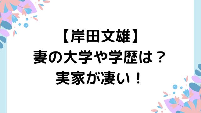 岸田文雄の妻の大学や学歴は?経歴や実家が凄い!