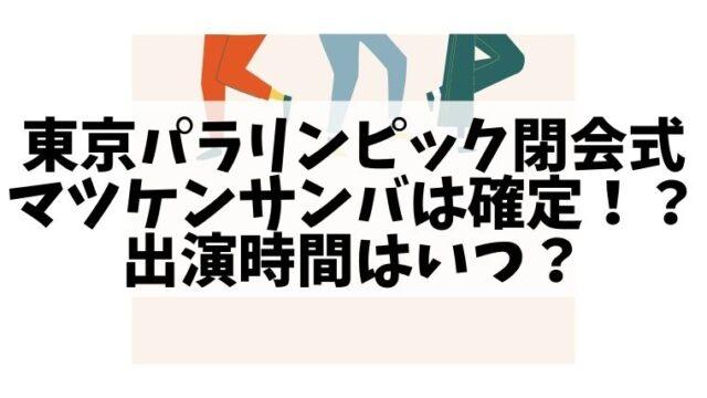 東京パラリンピック閉会式のマツケンサンバの演出は確定!?出演時間はいつ?