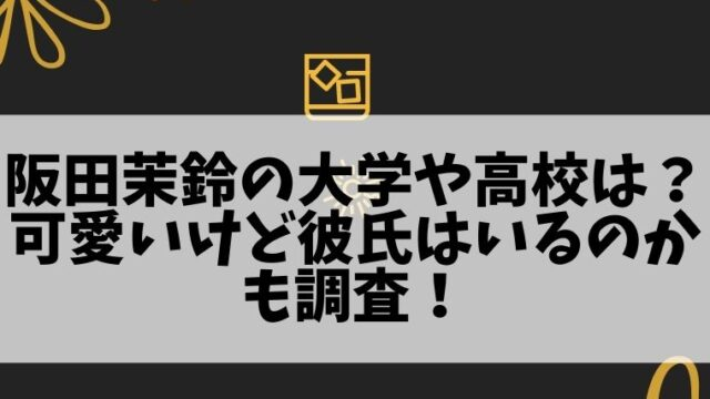 阪田茉鈴の大学や出身高校はどこ?可愛いけど彼氏はいるのかも調査!