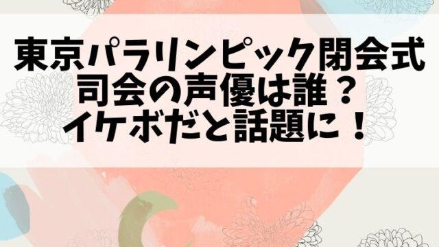 東京パラリンピック閉会式の司会の声優は誰?イケボだと話題に!
