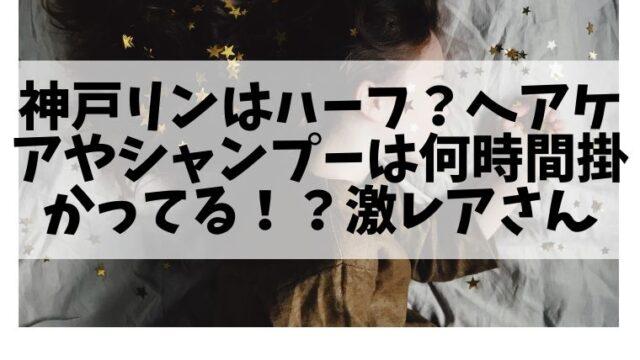 神戸リンはハーフ?ヘアケアやシャンプーは何時間掛かってる!?激レアさん