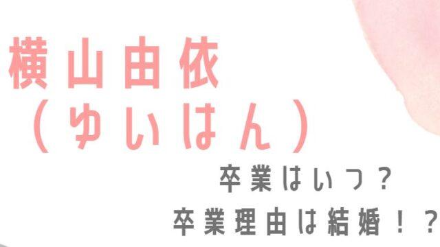 横山由依(ゆいはん)の卒業はいつ?理由は結婚という噂は本当!?