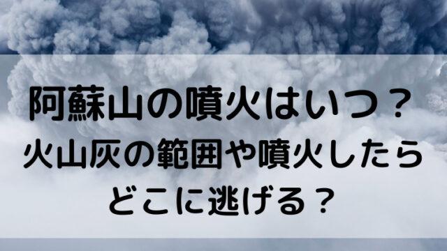阿蘇山の噴火はいつ?火山灰の範囲や噴火したらどこに逃げる?