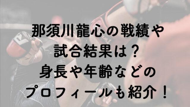 那須川龍心の戦績や試合結果は?身長や生年月日などのプロフィールも紹介!