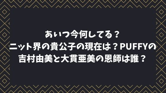 ニット界の貴公子の現在は?PUFFYの吉村由美と大貫亜美の恩師は誰?あいつ今何してる