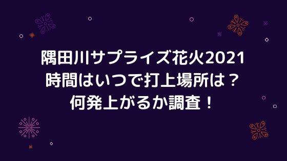 隅田川花火大会のサプライズ花火2021の時間はいつで打上場所は?何発上がるか調査!