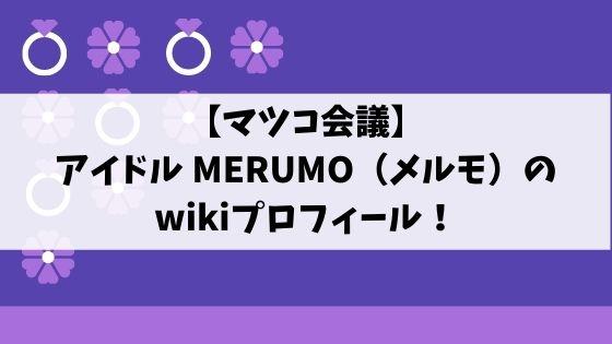 MERUMO(メルモ)アイドルのwikiプロフィール!年齢や本名を調査!マツコ会議