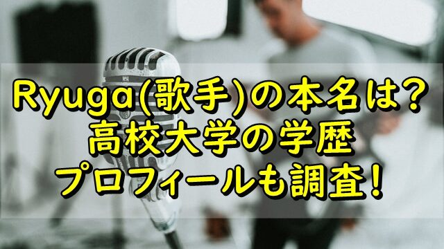 Ryuga(歌手)の本名は?高校大学の学歴やプロフィールも調査!