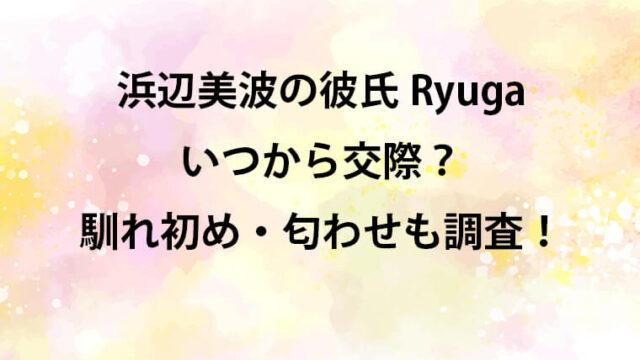 浜辺美波の彼氏・Ryuga・馴れ初め