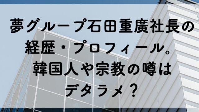 夢グループ石田重廣社長の経歴がヤバイ!韓国人や宗教の噂はデタラメ?