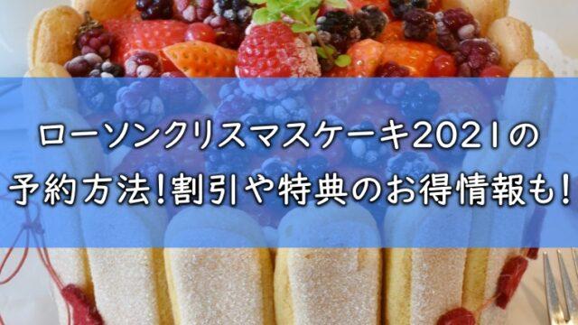 ローソンクリスマスケーキ2021の予約方法!割引や特典のお得情報も!