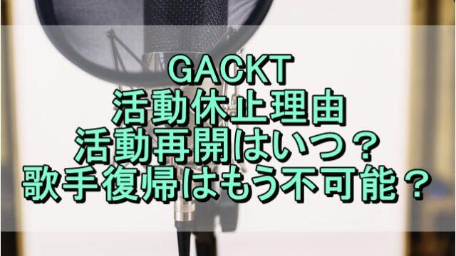 GACKTの活動休止理由や活動再開はいつ?歌手復帰はもう不可能?