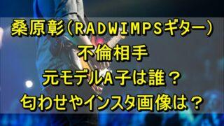 桑原彰(RADWIMPSギター)の不倫相手の元モデルA子は誰?匂わせやインスタ画像はある?