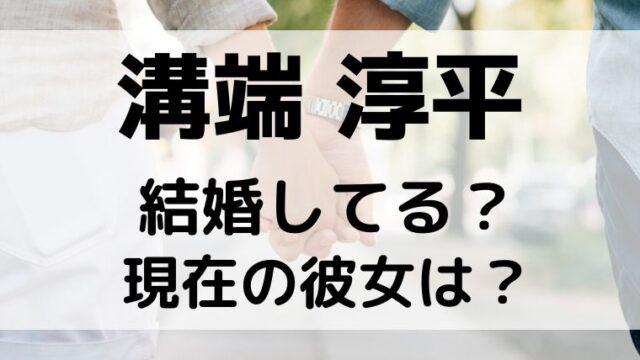 溝端淳平は結婚してる?彼女は現在誰で元カノ片瀬那奈はどうなった?