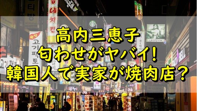 高内三恵子の匂わせがヤバイ!韓国人で実家が焼肉店の噂は本当?