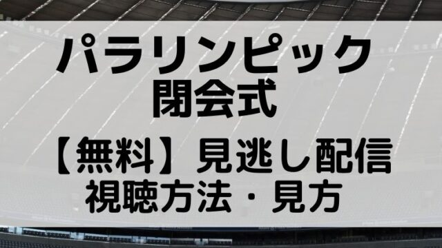 パラリンピック閉会式再放送の予定は?無料見逃し配信のフル視聴方法!