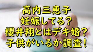 高内三恵子は妊娠してて櫻井翔とはデキ婚?子供がいるか調査!