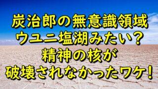 炭治郎の無意識領域がウユニ塩湖みたい?精神の核が破壊されなかったワケ!
