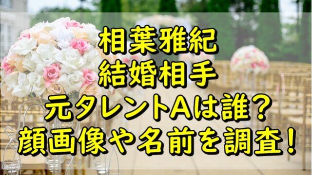 相葉雅紀の結婚相手の元タレントAは誰?顔画像や名前を調査!