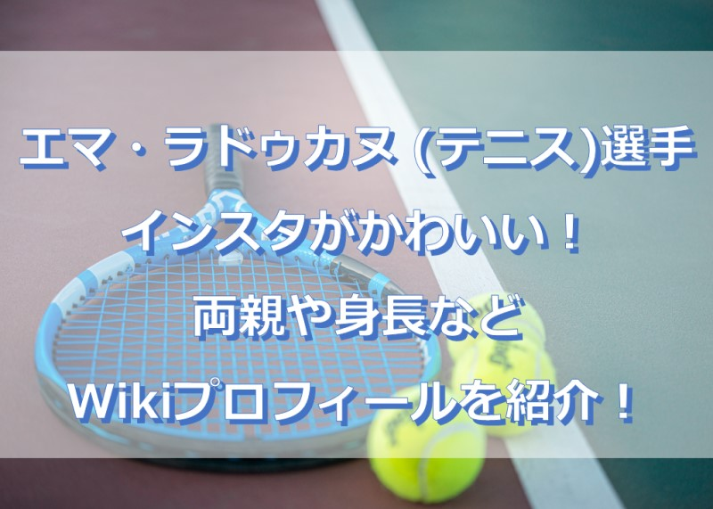 エマ・ラドゥカヌ (テニス)のインスタがかわいい!両親や身長などWikiプロフィールを紹介!